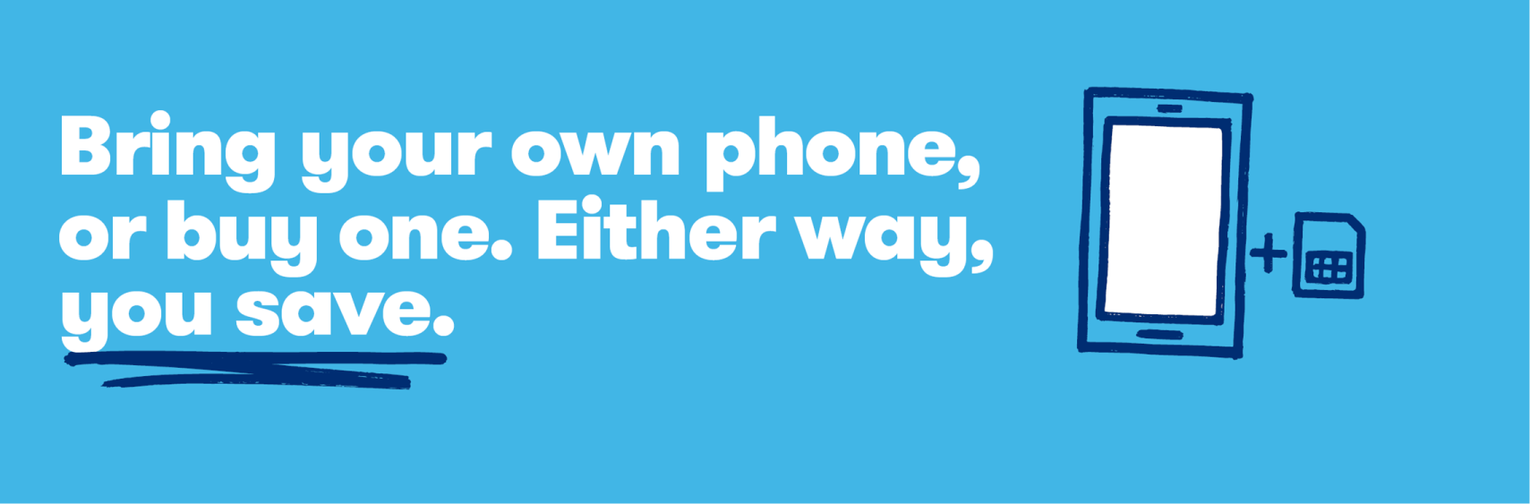 Bring your own phone, or buy one. Either way, you save.