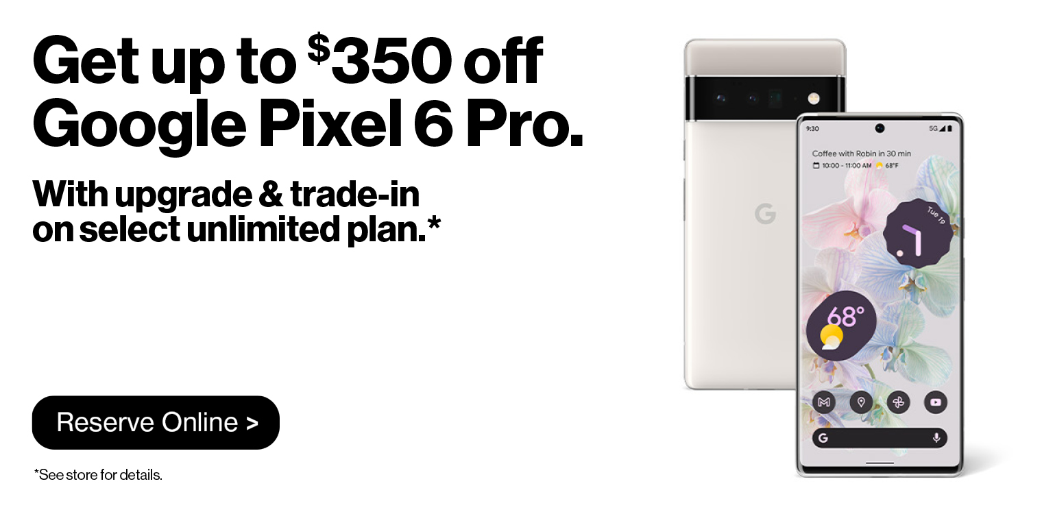 Get up to $350 off the Google Pixel 6 Pro when you upgrade and trade-in on select unlimited plan.