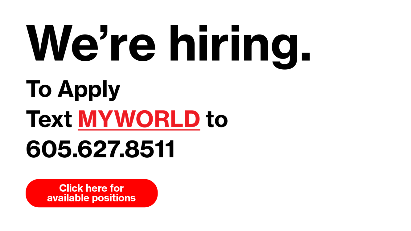 We're Hiring. To apply, text MYWORLD to 6056278511