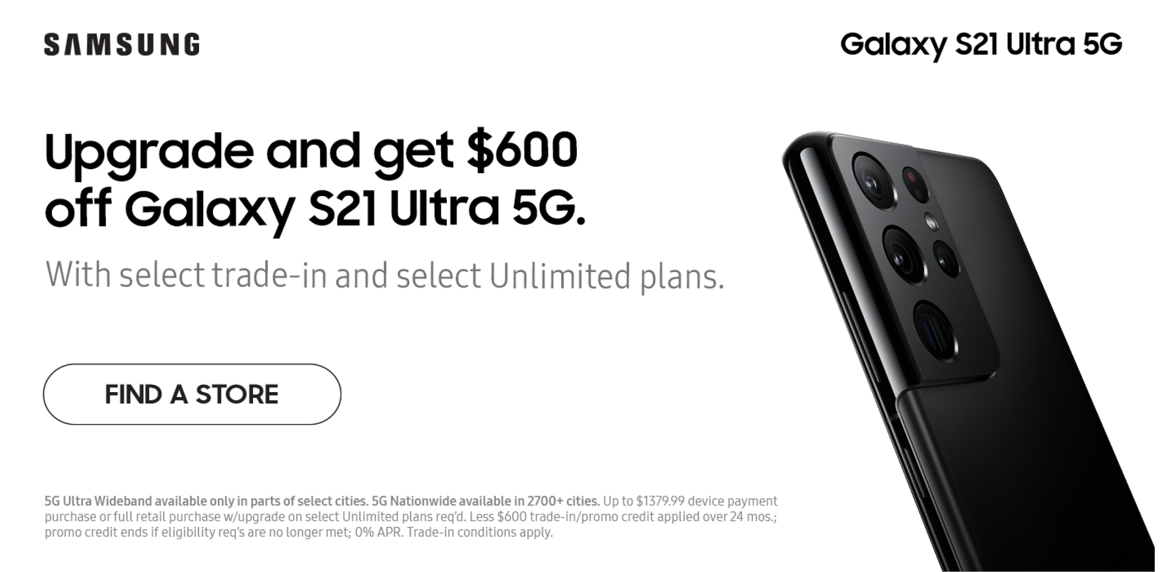 Get $600 off when you upgrade to the Galaxy S21 Ultra 5G.