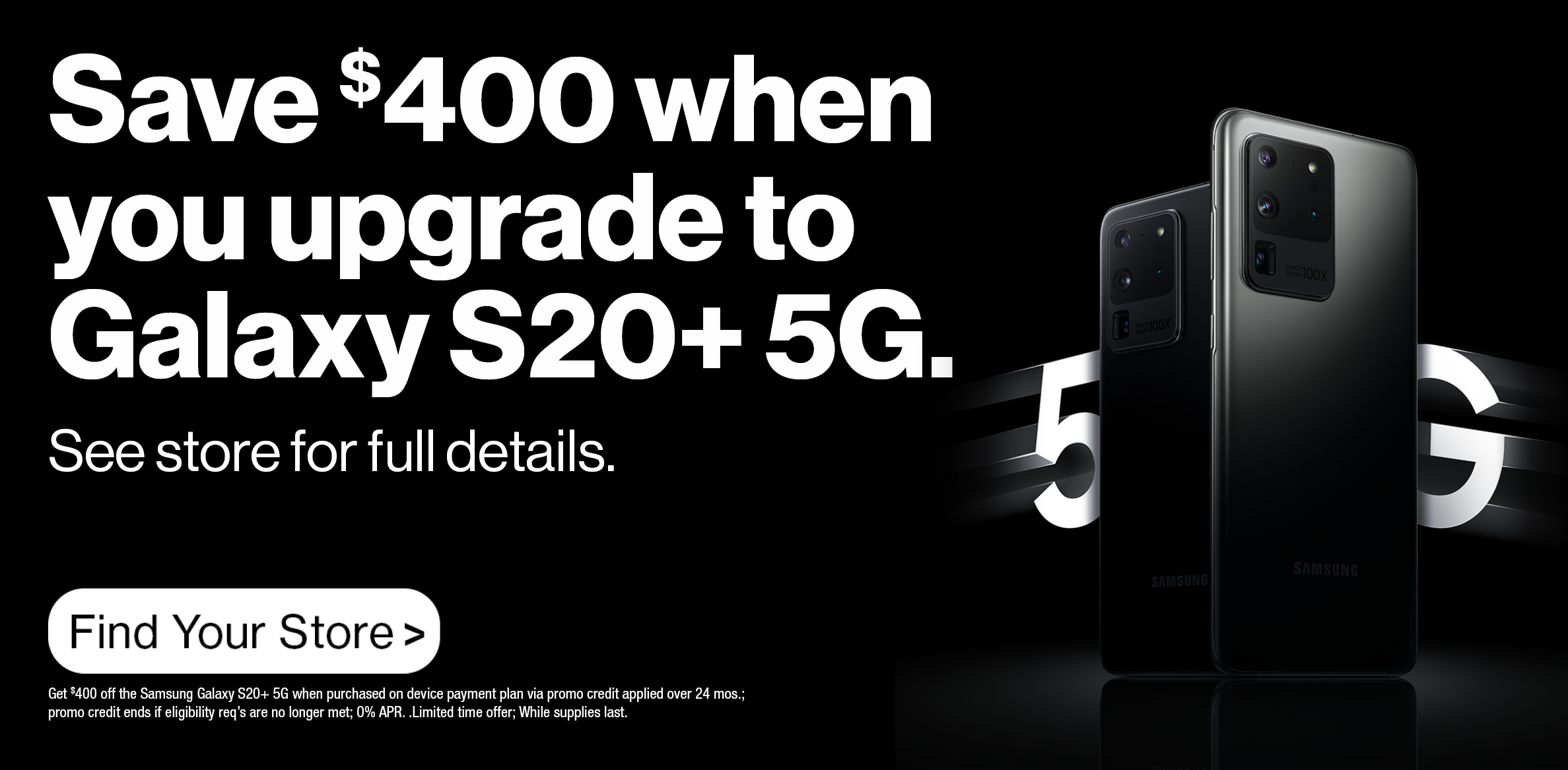 Get $400 off when you upgrade to the Galaxy S20+ 5G - no trade in required.